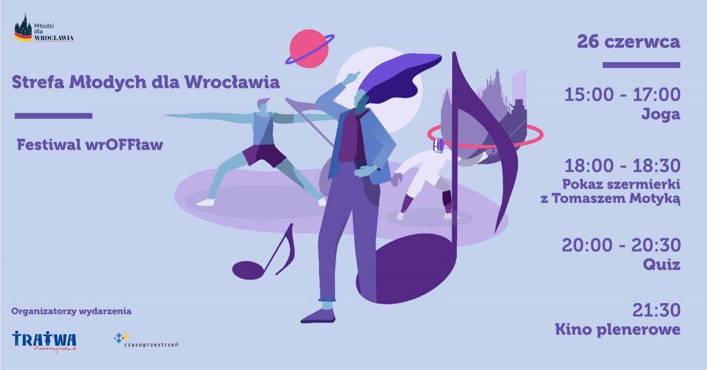 Grafika reklamowa wydarzenia. Logotypy organizatorów. Napisy: Strefa Młodych dla Wrocławia, Festiwal wrOFFław, 26 czerwca 15:00-17:00 Joga, 18:00-18:30 Pokaz szermierki z Tomaszem Motyką, 20:00-20:30 Quiz, 21:30 Kino plenerowe