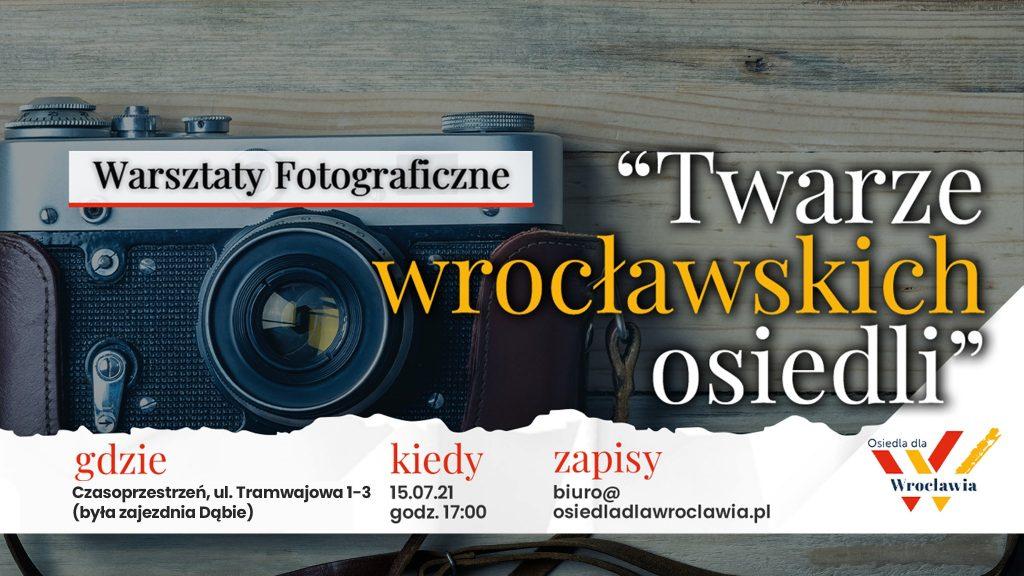 """Grafika reklamowa wydarzenia. W tle aparat fotograficzny. Napisy: Warsztaty Fotograficzne """"Twarze wrocławskich osiedli"""", gdzie - Czasoprzestrzeń, ul. Tramwajowa 1-3 (była zajezdnia Dąbie), kiedy - 15.07.21, godz. 17:00, zapisy biuro@osiedladlawroclawia.pl. Logo organizatora."""