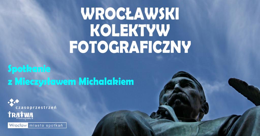 Grafika reklamowa wydarzenia. Logotypy organizatorów. Napis: Wrocławski Kolektyw Fotograficzny. Spotkanie z Mieczysławem Michalakiem.