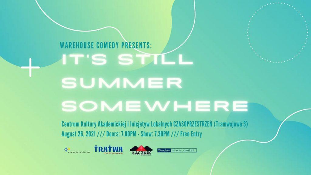 Grafika reklamowa wydarzenia. Logotypy organizatorów. Napisy: Warehouse Comedy Presents:  It's Still Summer Somewhere. Centrum Kultury Akademickiej i Inicjatyw Lokalnych CZASOPRZESTRZEŃ (Tramwajowa 3), August 26, 2021, doors: 7.00 pm - show: 7.30 pm, free entry.